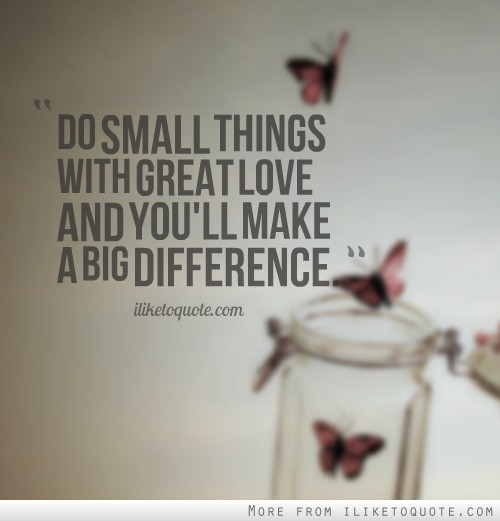 Do Small Things With Great Love And You'll Make A Big