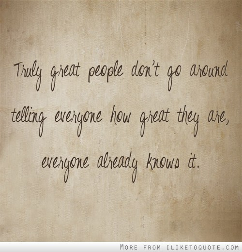 Truly great people don't go around telling everyone how great they are, everyone already knows it.