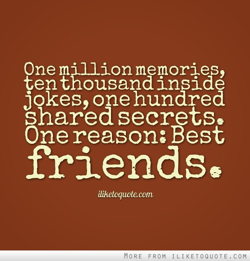 One million memories, ten thousand inside jokes, one hundred shared secrets. One reason: Best friends.