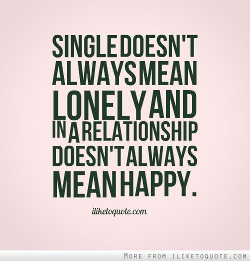 Single doesn't always mean lonely and in a relationship doesn't always mean happy.