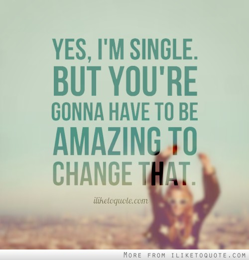 Yes, I'm single. But, you're gonna have to be amazing to change that.