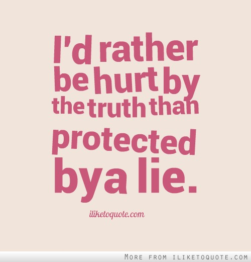 Rather be hurt by the truth than protected by a lie