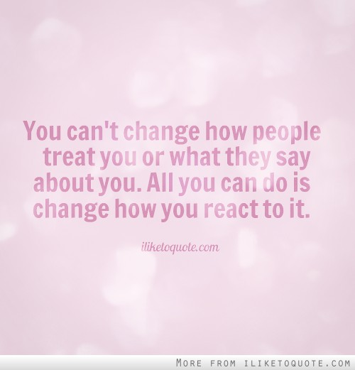 You can't change how people treat you or what they say about you. All you can do is change how you react to it.