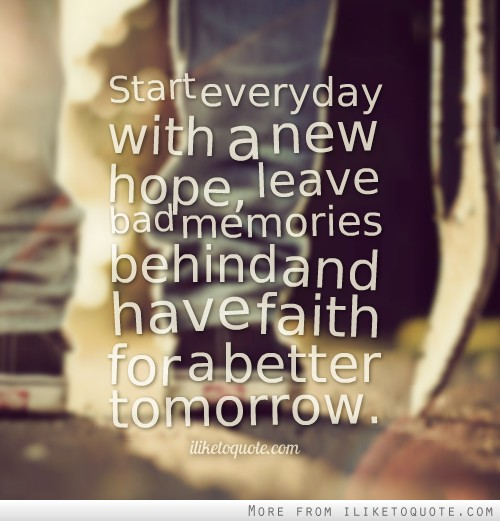 Start everyday with a new hope, leave bad memories behind and have faith for a better tomorrow.
