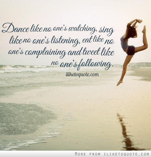 Dance like no one's watching, sing like no one's listening, eat like no one's complaining and tweet like no one's following.
