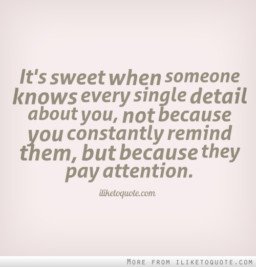 It's sweet when someone knows every single detail about you, not because you constantly remind them, but because they pay attention.