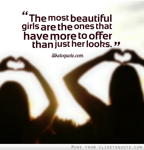 The most beautiful girls are the ones that have more to offer than just her looks.