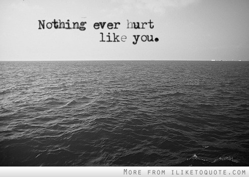 Nothing ever hurt like you.