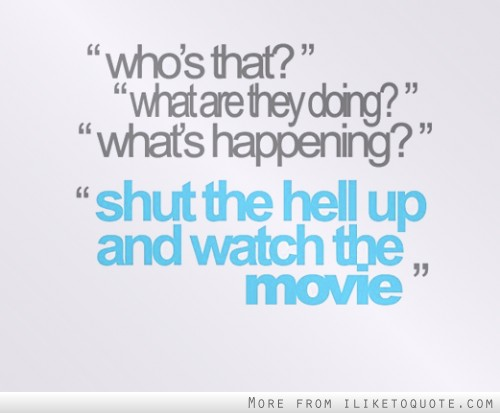 Shut the hell up and watch the movie.