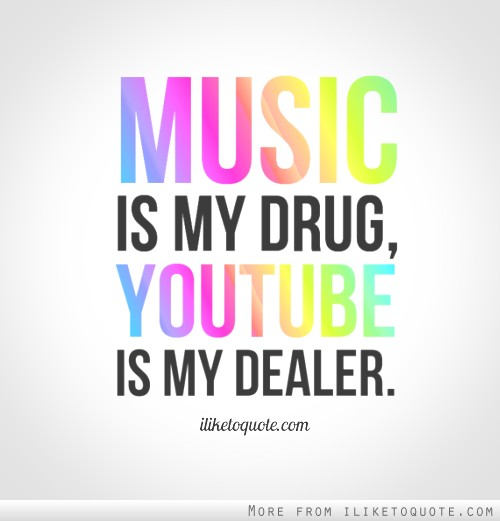 music is my drug youtube is my dealer