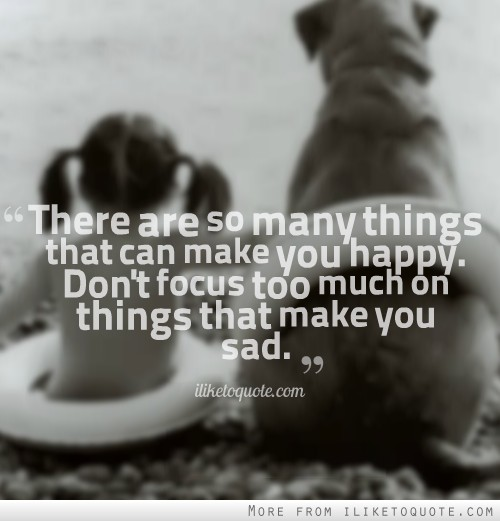 There are so many things that can make you happy. Dont focus too much on...