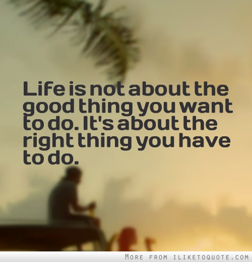 Life is not about the good thing you want to do. It's about the right thing you have to do.
