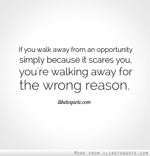 If you walk away from an opportunity simply because it scares you, you're walking away for the wrong reason.