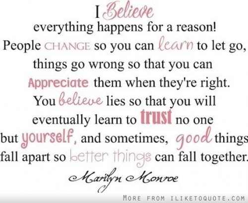 I believe everything happens for a reason! People change so you can learn to let go, things go wrong so you can appreciate them when they're right.