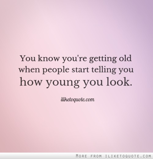 You know you're getting old when people start telling you how young you look.