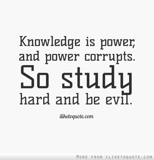 Knowledge Is Power And Power Corrupts So Study Hard And Be Evil Amazing Knowledge Is Power Quote