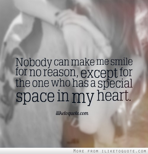 Nobody can make me smile for no reason, except for the one who has a special space in my heart.