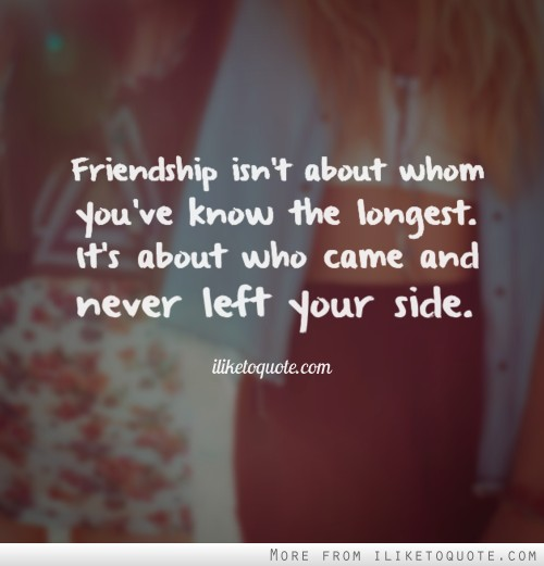 Friendship isn't about whom you've know the longest. It's about who came and never left your side.