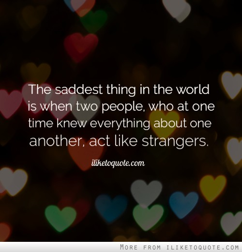 The saddest thing in the world is when two people, who at one time knew everything about one another, act like strangers.