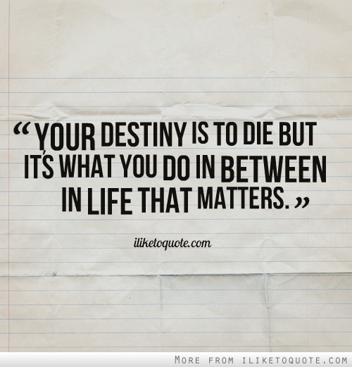 Your destiny is to die but it's what you do in between in life that matters.
