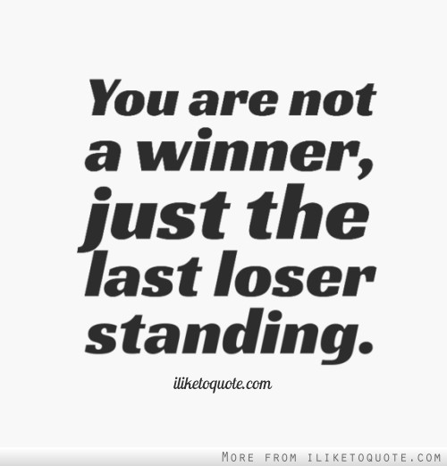 You are not a winner, just the last loser standing.