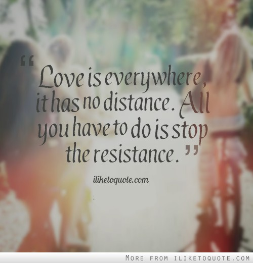Love is everywhere, it has no distance. All you have to do is stop the resistance.