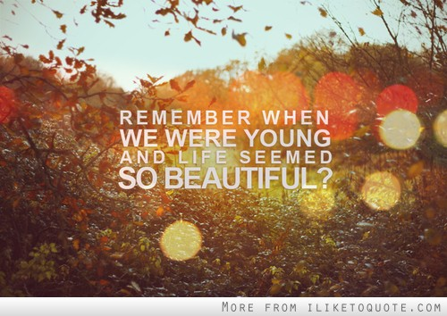 Remember when we were young and life seemed so beautiful?
