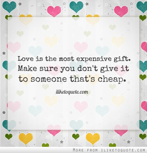 Love is the most expensive gift. Make sure you don't give it to someone that's cheap.
