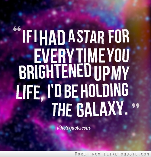 If I had a star for every time you brightened up my life, I'd be holding the galaxy.