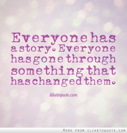Everyone has a story. Everyone has gone through something that has changed them.