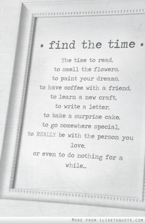 Find the time, to read, to smell the flowers, to paint your dreams, to have coffee with a friend, to learn a new craft, to write a letter