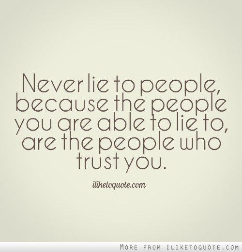 Never lie to people, because the people you are able to lie to, are the people who trust you.