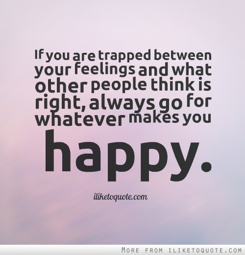 If you are trapped between your feelings and what other people think is right, always go for whatever makes you happy.