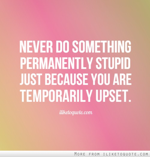 Never do something permanently stupid just because you are temporarily upset.