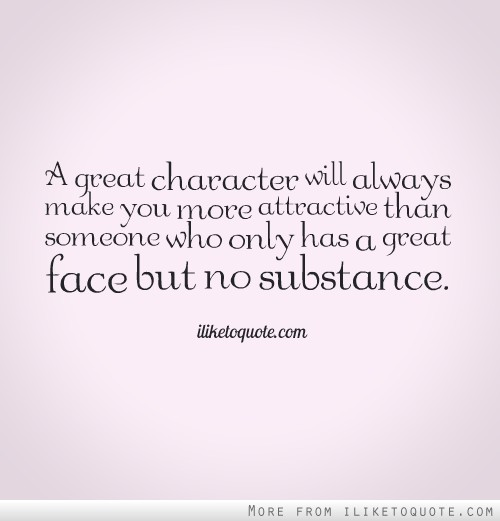 A great character will always make you more attractive than someone who only has a great face but no substance.