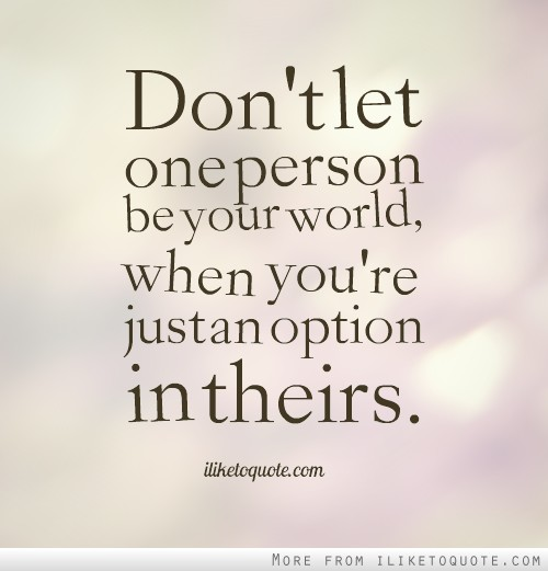 Don't let one person be your world, when you're just an option in theirs.