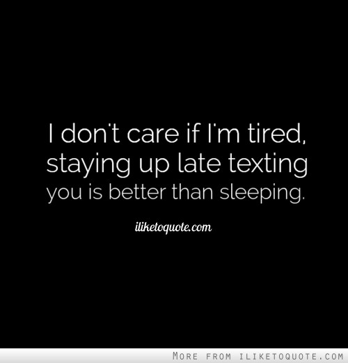 I don't care if I'm tired, staying up late texting you is better than sleeping.