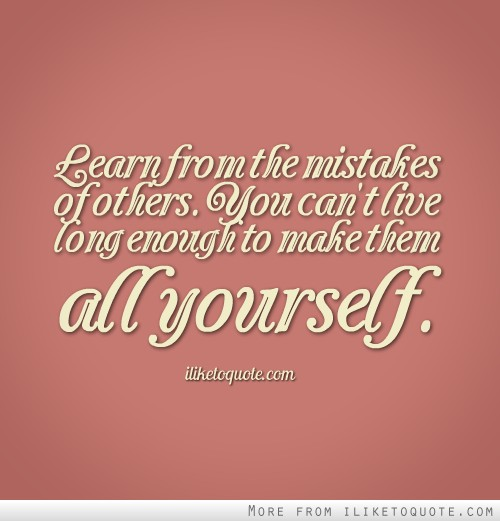 Learn from the mistakes of others. You can't live long enough to make them all yourself.