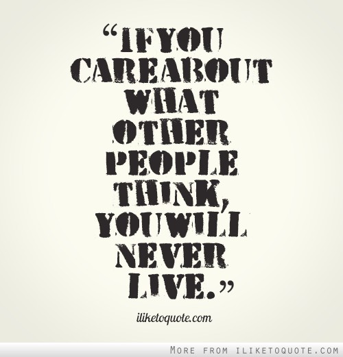 If you care about what other people think, you will never live.