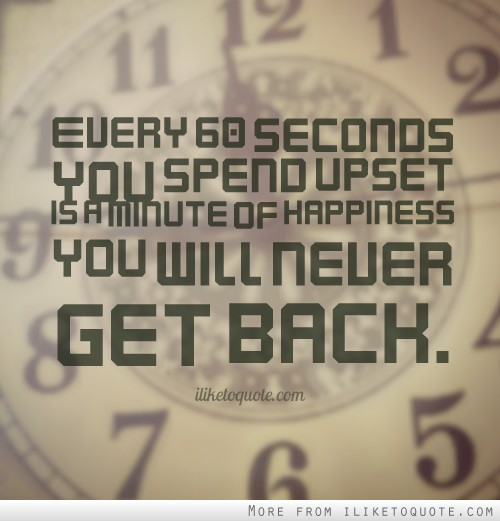 Every 60 seconds you spend upset is a minute of happiness you will never get back.