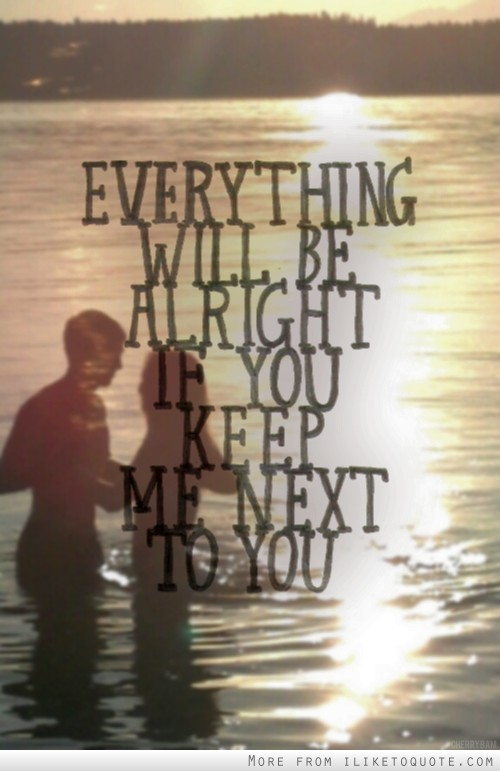 Everything will be alright if you keep me next to you.