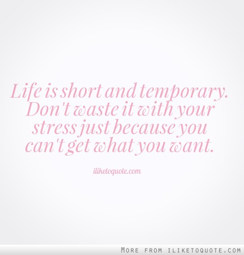 Life is short and temporary. Don't waste it with your stress just because you can't get what you want.