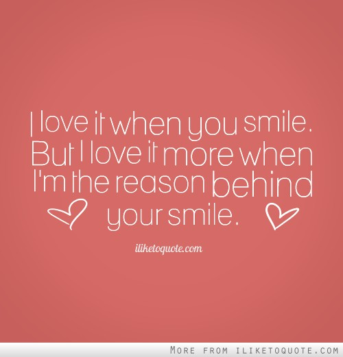 I love it when you smile. But I love it more when I\'m the reason ...