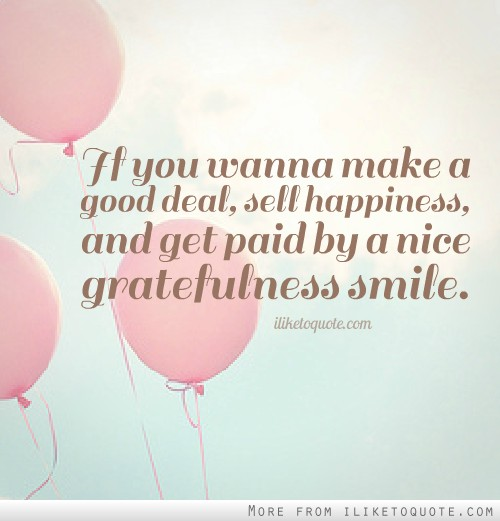 If you wanna make a good deal, sell happiness, and get paid by a nice gratefulness smile.
