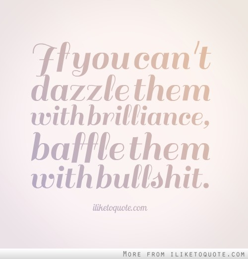 If You Can T Dazzle Them With Brilliance Baffle Them With Bullshit