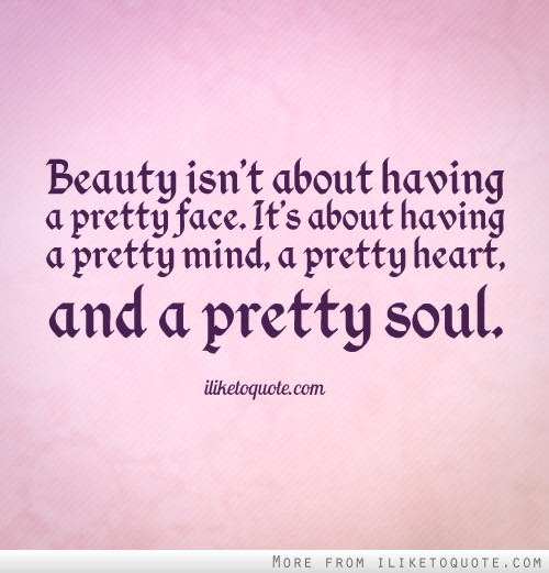 Beauty isn't about having a pretty face. It's about having a pretty mind, a pretty heart, and a pretty soul.