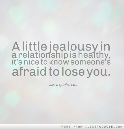 A little jealousy in a relationship is healthy, it's nice to know someone's afraid to lose you.