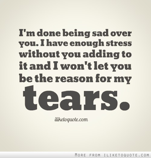 I\'m done being sad over you. I have enough stress without ...