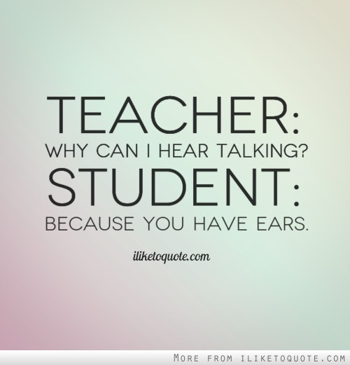 Teacher: Why can I hear talking? Student: Because you have ears.
