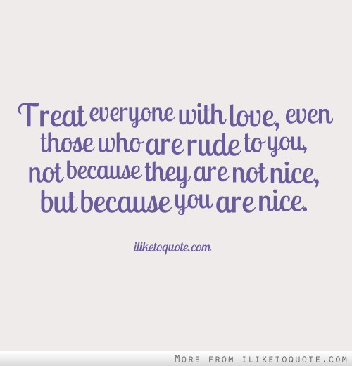 Treat everyone with love, even those who are rude to you, not because they are not nice, but because you are nice.